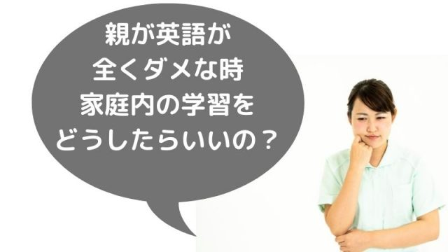 親が英語が 全くダメな時 家庭内の学習を どうしたらいいの?